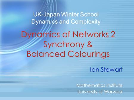 Dynamics of Networks 2 Synchrony & Balanced Colourings Ian Stewart Mathematics Institute University of Warwick Ian Stewart Mathematics Institute University.