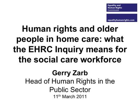 Human rights and older people in home care: what the EHRC Inquiry means for the social care workforce Gerry Zarb Head of Human Rights in the Public Sector.
