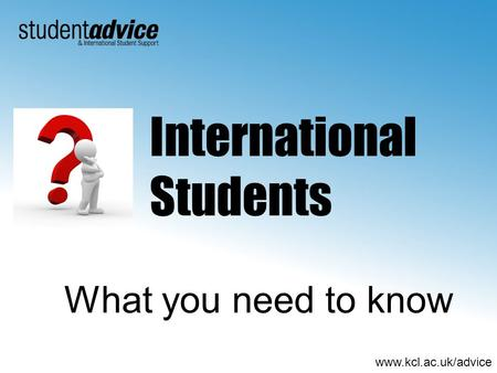 Www.kcl.ac.uk/advice What you need to know International Students.