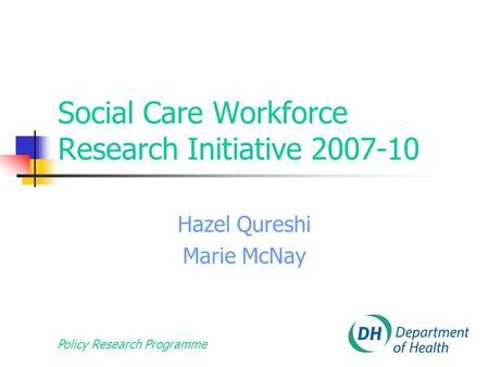 Policy Research Programme Social Care Workforce Research Initiative 2007-10 Hazel Qureshi Marie McNay.