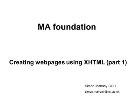 MA foundation Creating webpages using XHTML (part 1) Simon Mahony CCH