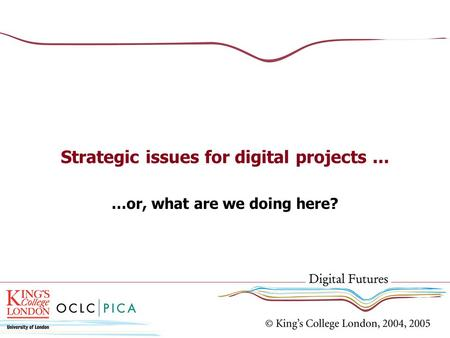 Strategic issues for digital projects... …or, what are we doing here?