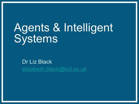 Agents & Intelligent Systems Dr Liz Black