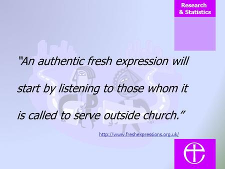 Research & Statistics An authentic fresh expression will start by listening to those whom it is called to serve outside church.