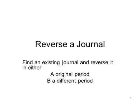 1 Reverse a Journal Find an existing journal and reverse it in either: A original period B a different period.