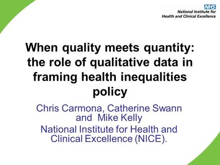 When quality meets quantity: the role of qualitative data in framing health inequalities policy Chris Carmona, Catherine Swann and Mike Kelly National.