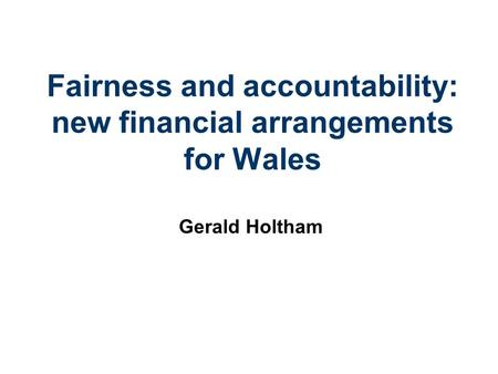 Fairness and accountability: new financial arrangements for Wales Gerald Holtham.