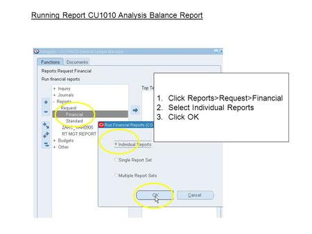 1.Click Reports>Request>Financial 2.Select Individual Reports 3.Click OK Running Report CU1010 Analysis Balance Report.