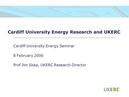 Cardiff University Energy Research and UKERC Cardiff University Energy Seminar 8 February 2006 Prof Jim Skea, UKERC Research Director.