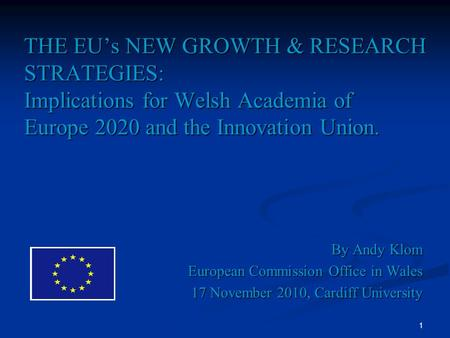 1 THE EUs NEW GROWTH & RESEARCH STRATEGIES: Implications for Welsh Academia of Europe 2020 and the Innovation Union. By Andy Klom European Commission Office.