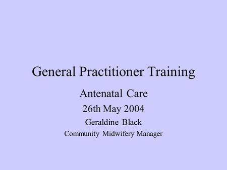 General Practitioner Training Antenatal Care 26th May 2004 Geraldine Black Community Midwifery Manager.