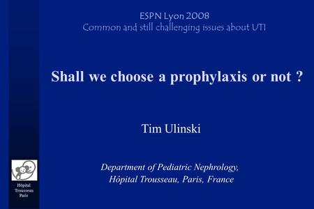 Hôpital Trousseau Paris Shall we choose a prophylaxis or not ? Tim Ulinski ESPN Lyon 2008 Common and still challenging issues about UTI Department of Pediatric.