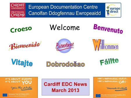 Welcome Croeso Cardiff EDC News March 2013. helping you find out about the European Union and the countries of Europe promoting debate about the EU and.