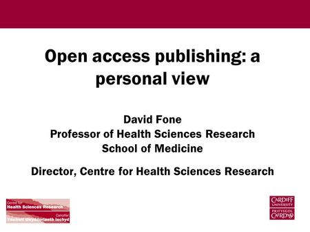 Open access publishing: a personal view David Fone Professor of Health Sciences Research School of Medicine Director, Centre for Health Sciences Research.