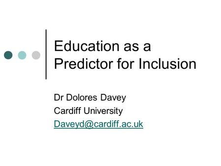Education as a Predictor for Inclusion Dr Dolores Davey Cardiff University