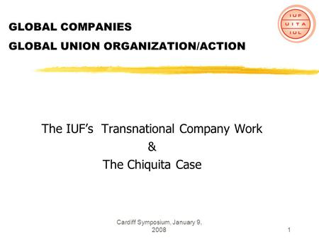 Cardiff Symposium, January 9, 20081 GLOBAL COMPANIES GLOBAL UNION ORGANIZATION/ACTION The IUFs Transnational Company Work & The Chiquita Case.