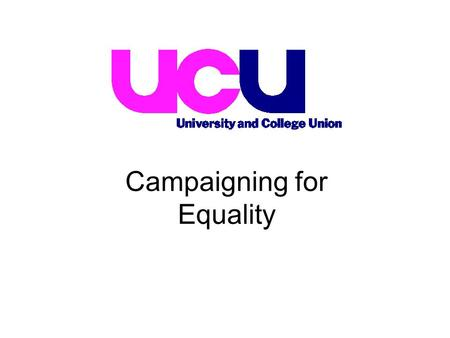 Campaigning for Equality. The UCU recognises the important impact of the positive equality duties and is striving to use the legislation as widely as.