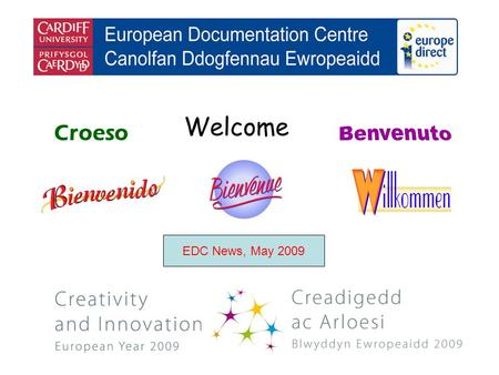 Welcome Croeso EDC News, May 2009. helping you find out about the European Union and the countries of Europe promoting debate about the EU and European.