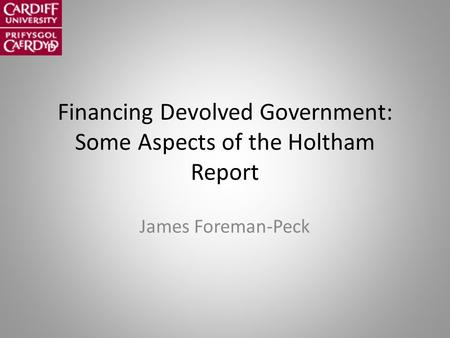 Financing Devolved Government: Some Aspects of the Holtham Report James Foreman-Peck.