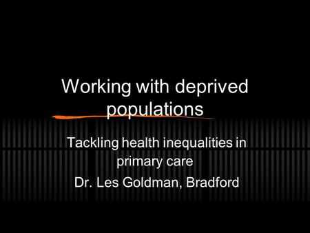 Working with deprived populations Tackling health inequalities in primary care Dr. Les Goldman, Bradford.