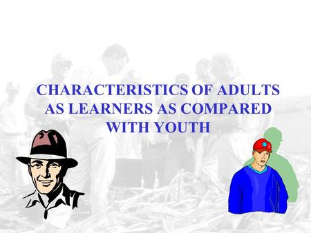 CHARACTERISTICS OF ADULTS AS LEARNERS AS COMPARED WITH YOUTH.