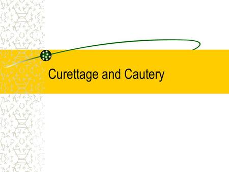 Curettage and Cautery.