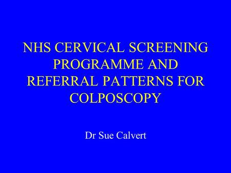 NHS CERVICAL SCREENING PROGRAMME AND REFERRAL PATTERNS FOR COLPOSCOPY Dr Sue Calvert.