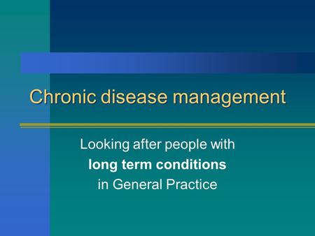 Chronic disease management Looking after people with long term conditions in General Practice.