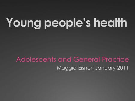 Young peoples health Adolescents and General Practice Maggie Eisner, January 2011.