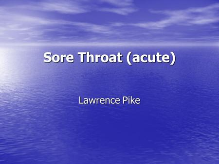 Sore Throat (acute) Lawrence Pike.