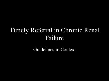 Timely Referral in Chronic Renal Failure Guidelines in Context.
