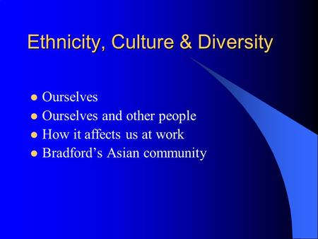 Ethnicity, Culture & Diversity Ourselves Ourselves and other people How it affects us at work Bradfords Asian community.
