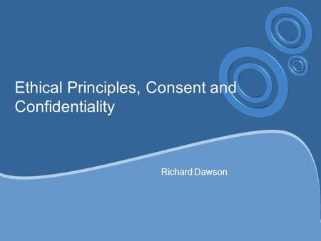 Ethical Principles, Consent and Confidentiality Richard Dawson.