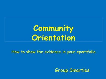Community Orientation How to show the evidence in your eportfolio Group Smarties.
