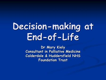 Decision-making at End-of-Life Dr Mary Kiely Consultant in Palliative Medicine Calderdale & Huddersfield NHS Foundation Trust.