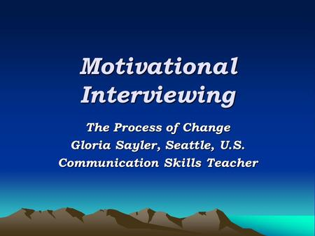 Motivational Interviewing The Process of Change Gloria Sayler, Seattle, U.S. Communication Skills Teacher.