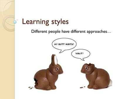 Learning styles Different people have different approaches….