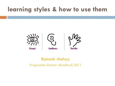Learning styles & how to use them Ramesh Mehay Programme Director (Bradford) 2011.