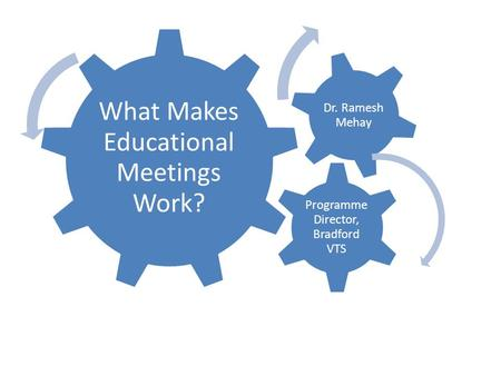 What Makes Educational Meetings Work? Programme Director, Bradford VTS Dr. Ramesh Mehay.