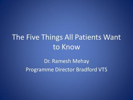The Five Things All Patients Want to Know Dr. Ramesh Mehay Programme Director Bradford VTS.