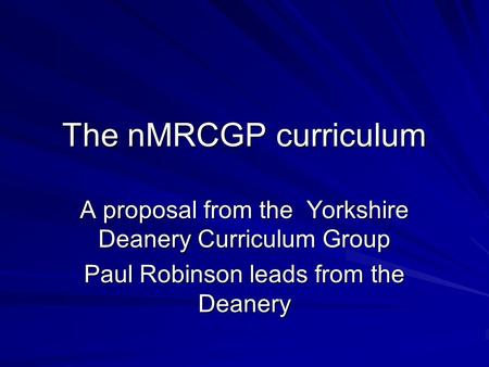 The nMRCGP curriculum A proposal from the Yorkshire Deanery Curriculum Group Paul Robinson leads from the Deanery.