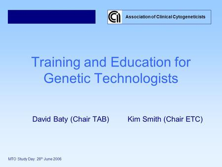 Training and Education for Genetic Technologists David Baty (Chair TAB) Kim Smith (Chair ETC) Association of Clinical Cytogeneticists MTO Study Day: 28.
