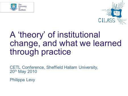 A theory of institutional change, and what we learned through practice CETL Conference, Sheffield Hallam University, 20 th May 2010 Philippa Levy.