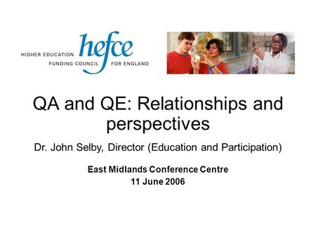 QA and QE: Relationships and perspectives East Midlands Conference Centre 11 June 2006 Dr. John Selby, Director (Education and Participation)