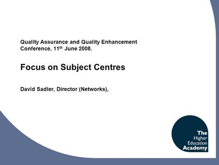 Quality Assurance and Quality Enhancement Conference, 11 th June 2008. Focus on Subject Centres David Sadler, Director (Networks),