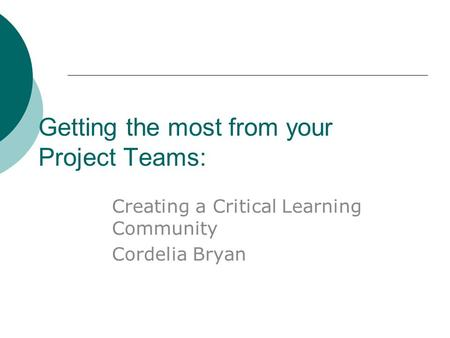 Getting the most from your Project Teams: Creating a Critical Learning Community Cordelia Bryan.