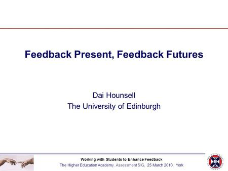Feedback Present, Feedback Futures Dai Hounsell The University of Edinburgh Working with Students to Enhance Feedback The Higher Education Academy, Assessment.