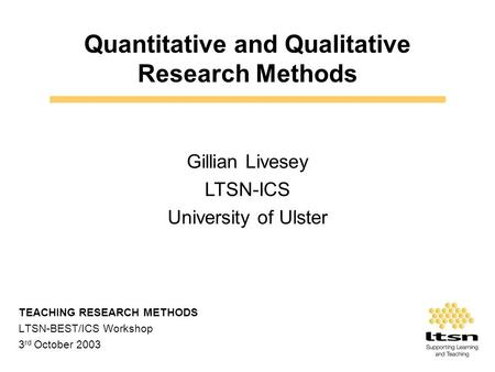 Quantitative and Qualitative Research Methods TEACHING RESEARCH METHODS LTSN-BEST/ICS Workshop 3 rd October 2003 Gillian Livesey LTSN-ICS University of.