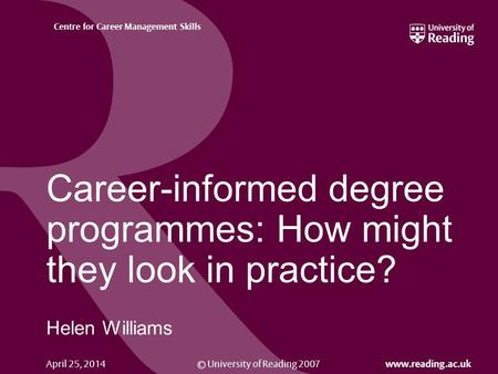 © University of Reading 2007 www.reading.ac.uk Centre for Career Management Skills April 25, 2014 Career-informed degree programmes: How might they look.