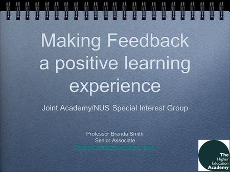 Making Feedback a positive learning experience Joint Academy/NUS Special Interest Group Professor Brenda Smith Senior Associate